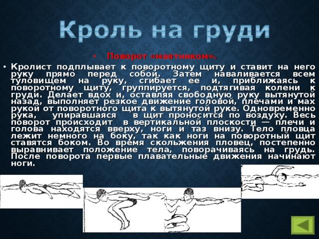 Поворот «маятником».  Кролист подплывает к поворотному щиту и ставит на него руку прямо перед собой. Затем наваливается всем туловищем на руку, сгибает ее и, приближаясь к поворотному щиту, группируется, подтягивая колени к груди. Делает вдох и, оставляя свободную руку вытянутой назад, выполняет резкое движение головой, плечами и мах рукой от поворотного щита к вытянутой руке. Одновременно рука, упиравшаяся в щит проносится по воздуху. Весь поворот происходит в вертикальной плоскости — плечи и голова находятся вверху, ноги и таз внизу. Тело пловца лежит немного на боку, так как ноги на поворотный щит ставятся боком. Во время скольжения пловец, постепенно выравнивает положение тела, поворачиваясь на грудь. После поворота первые плавательные движения начинают ноги.
