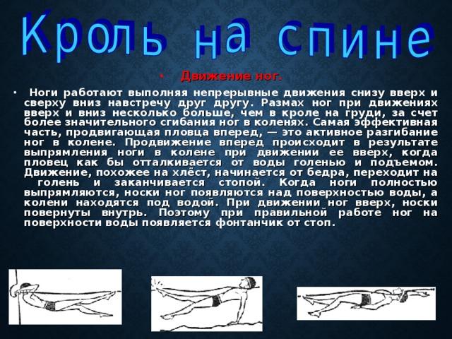 Движение ног.  Ноги работают выполняя непрерывные движения снизу вверх и сверху вниз навстречу друг другу. Размах ног при движениях вверх и вниз несколько больше, чем в кроле на груди, за счет более значительного сгибания ног в коленях. Самая эффективная часть, продвигающая пловца вперед, — это активное разгибание ног в колене. Продвижение вперед происходит в результате выпрямления ноги в колене при движении ее вверх, когда пловец как бы отталкивается от воды голенью и подъемом. Движение, похожее на хлёст, начинается от бедра, переходит на голень и заканчивается стопой. Когда ноги полностью выпрямляются, носки ног появляются над поверхностью воды, а колени находятся под водой. При движении ног вверх, носки повернуты внутрь. Поэтому при правильной работе ног на поверхности воды появляется фонтанчик от стоп.