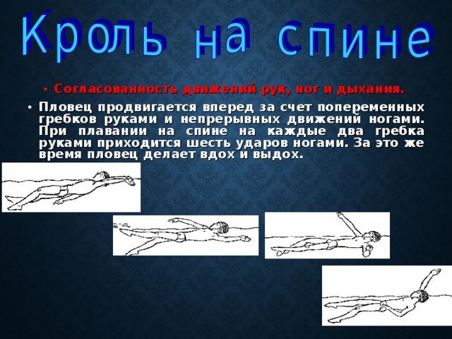 Согласованность движений рук, ног и дыхания.  Пловец продвигается вперед за счет попеременных гребков руками и непрерывных движений ногами. При плавании на спине на каждые два гребка руками приходится шесть ударов ногами. За это же время пловец делает вдох и выдох.