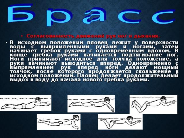 Согласованность движений рук ног и дыхания.  В исходном положении пловец лежит у поверхности воды с выпрямленными руками и ногами, затем начинает гребок руками с одновременным вдохом. В конце гребка руками начинается подтягивание ног. Ноги принимают исходное для толчка положение, а руки начинают выводиться вперед. Одновременно с выпрямлением рук вперед ноги делают мощный толчок, после которого продолжается скольжение в исходном положении. Пловец делает продолжительный выдох в воду до начала нового гребка руками.