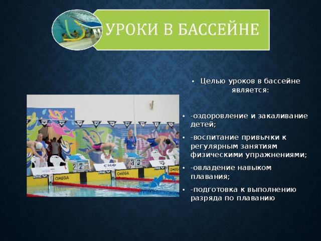Целью уроков в бассейне является:  -оздоровление и закаливание детей; -воспитание привычки к регулярным занятиям физическими упражнениями; -овладение навыком плавания; -подготовка к выполнению разряда по плаванию