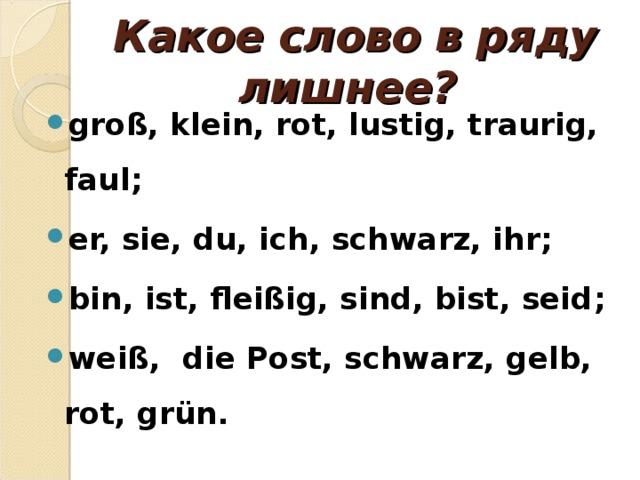 Какое слово в ряду лишнее? groß, klein, rot, lustig, traurig, faul ;  er, sie, du, ich, schwarz, ihr; bin, ist, fleißig, sind, bist, seid ;  weiß,  die Post, schwarz, gelb, rot, grün .
