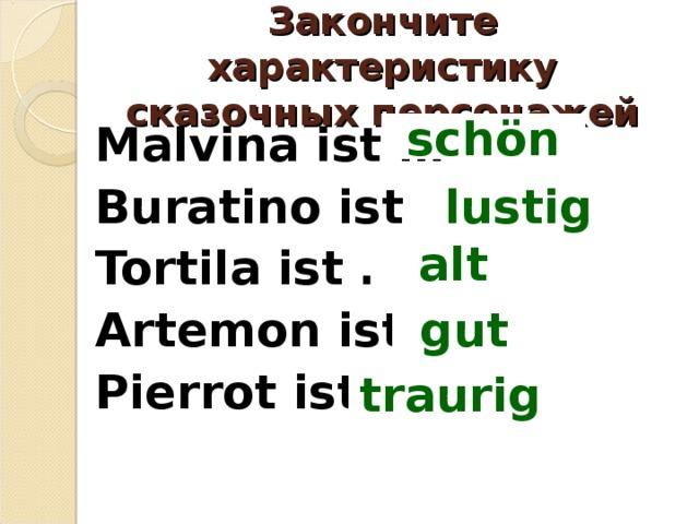 Закончите характеристику сказочных персонажей Malvina ist … Buratino ist … Tortila ist … Artemon ist … Pierrоt ist …  schön lustig alt gut traurig