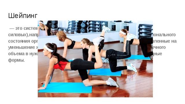 Шейпинг — это система физических упражнений (преимущественно силовых),направленная на коррекцию фигуры и улучшение функционального состояния организма. Первый этап занятий — упражнения, направленные на уменьшение жировых отложений. Второй этап — увеличение мышечного объема в нужных местах, чтобы фигура приобрела красивые, изящные формы.