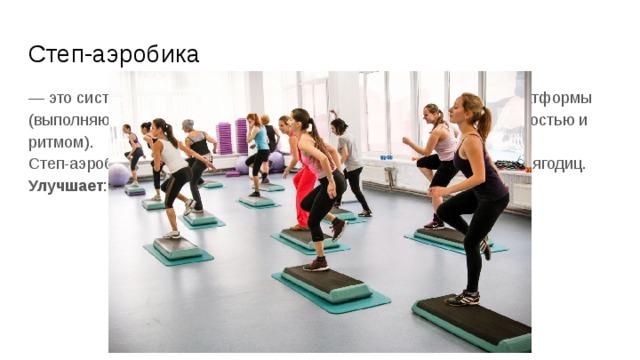Степ-аэробика — это система физических упражнений с использованием степ-платформы (выполняются танцевальные движения и шаги, с разной интенсивностью и ритмом).  Степ-аэробика эффективна для коррекции формы голени, бедер и ягодиц. Улучшает : работу сердечно-сосудистой системы и выносливость.