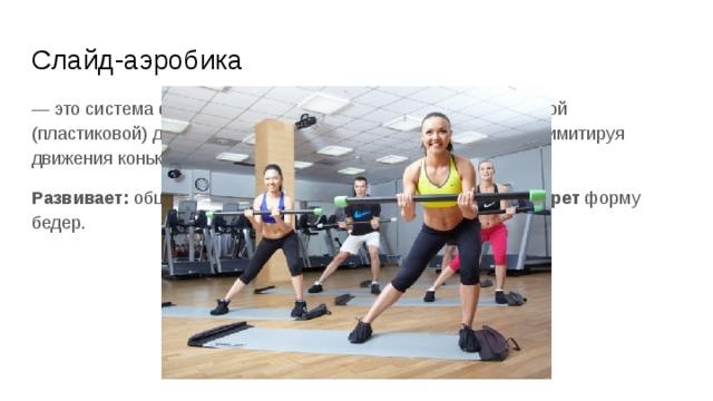 Слайд-аэробика — это система физических упражнений на специальной гладкой (пластиковой) дорожке. Занимающиеся скользят по дорожке имитируя движения конькобежца, лыжника или роллера. Развивает: общую выносливость, силу мышц ног; и корректирет форму бедер.