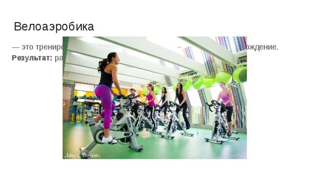 Велоаэробика — это тренировка на велотренажере под музыку и видеосопровождение.  Результат: разгружает суставы и сгоняет лишний жир .
