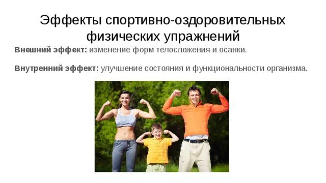 Эффекты спортивно-оздоровительных физических упражнений   Внешний эффект: изменение форм телосложения и осанки. Внутренний эффект: улучшение состояния и функциональности организма.