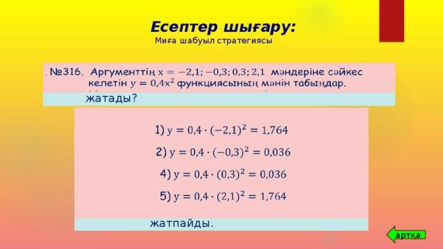 Есептер шығару: Миға шабуыл стратегиясы № 312. А(2; 8), В(-3; 18), С(-3; 9) және Д(3; 18) нүктелерінің қайсысы функциясының графигінде жатады?   № 316. Аргументтің мәндеріне сәйкес келетін функциясының мәнін табыңдар.    А(2; 8);       В(-3; 18);      1)  С(-3; 9);       Д(3; 18);       2) Қорытынды: А,В, Д нүктелері   функциясының графигінде жатады, ал С нүктесі   функциясының графигінде жатпайды.  4)  5) артқа