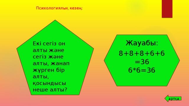 Психологиялық кезең: Екі сегіз он алты және сегіз және алты, жанап жүрген бір алты, қосындысы неше алты? Жауабы: 8+8+8+6+6=36 6*6=36 артқа