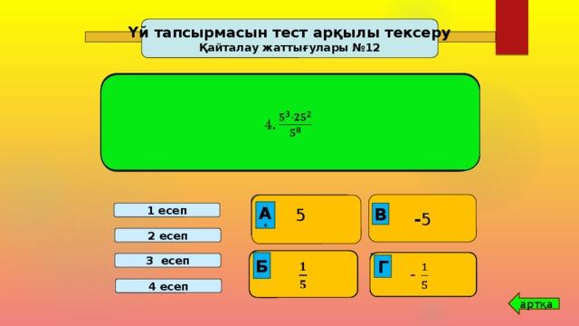 Үй тапсырмасын тест арқылы тексеру Қайталау жаттығулары №12 3.    2. 4.  1.     - 5  5  2 218  -   216 -1 В А 1  А 2 А 3 А В В В А 4 В 1 есеп 2 есеп         -   Б -  211 Г 3 есеп 3   1 213 Г  Г Б Г  Б Г Б  Г Б Б Г Б Б 4 есеп артқа 8