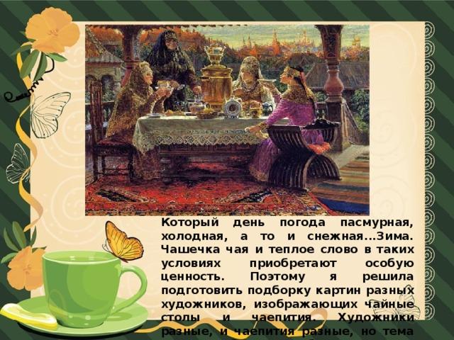 Который день погода пасмурная, холодная, а то и снежная...Зима. Чашечка чая и теплое слово в таких условиях приобретают особую ценность. Поэтому я решила подготовить подборку картин разных художников, изображающих чайные столы и чаепития. Художники разные, и чаепития разные, но тема сама по себе такая добрая, уютная!