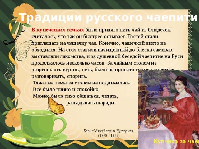 Традиции русского чаепития В купеческих семьях было принято пить чай из блюдечек, считалось, что так он быстрее остывает. Гостей стали приглашать на чашечку чая. Конечно, чашечкой никто не обходился. На стол ставили начищенный до блеска самовар, выставляли лакомства, и за душевной беседой чаепитие на Руси продолжалось несколько часов. За чайным столом не разрешалось курить, петь, было не принято громко смеяться, разговаривать, спорить.  Тяжелые темы за столом не поднимались.  Все было чинно и спокойно.  Можно было тихо общаться, читать,  разгадывать шарады. Борис Михайлович Кустодиев (1878 - 1927)  Купчиха за чаем