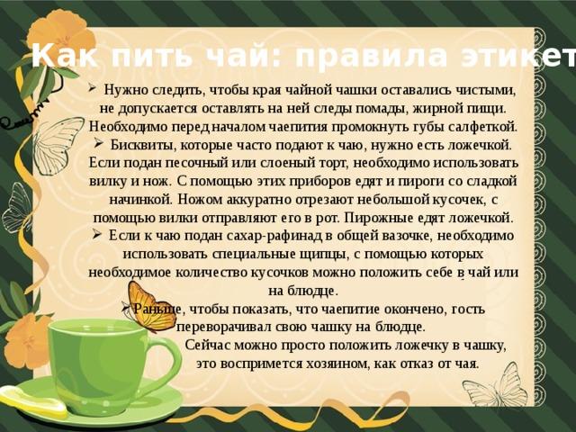 Как пить чай: правила этикета  Нужно следить, чтобы края чайной чашки оставались чистыми, не допускается оставлять на ней следы помады, жирной пищи. Необходимо перед началом чаепития промокнуть губы салфеткой.  Бисквиты, которые часто подают к чаю, нужно есть ложечкой. Если подан песочный или слоеный торт, необходимо использовать вилку и нож. С помощью этих приборов едят и пироги со сладкой начинкой. Ножом аккуратно отрезают небольшой кусочек, с помощью вилки отправляют его в рот. Пирожные едят ложечкой.  Если к чаю подан сахар-рафинад в общей вазочке, необходимо использовать специальные щипцы, с помощью которых необходимое количество кусочков можно положить себе в чай или на блюдце. Раньше, чтобы показать, что чаепитие окончено, гость переворачивал свою чашку на блюдце.  Сейчас можно просто положить ложечку в чашку,  это воспримется хозяином, как отказ от чая.