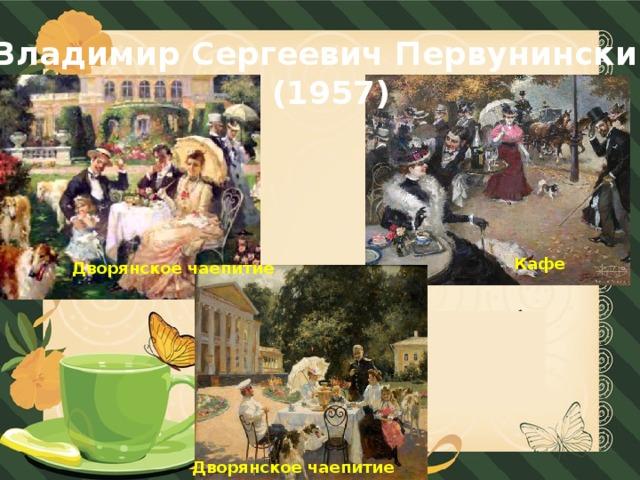 Владимир Сергеевич Первунинский  (1957) Кафе Дворянское чаепитие Дворянское чаепитие