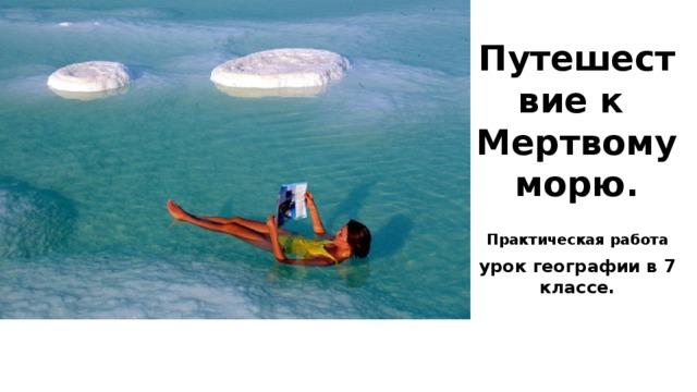 Путешествие к  Мертвому морю. Практическая работа урок географии в 7 классе.