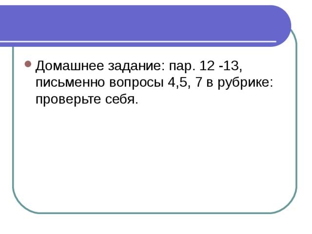 Домашнее задание: пар. 12 -13, письменно вопросы 4,5, 7 в рубрике: проверьте себя.