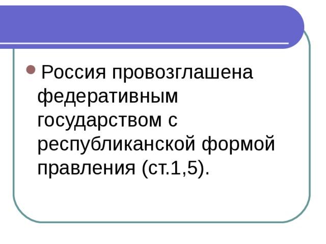 Россия провозглашена федеративным государством с республиканской формой правления (ст.1,5).