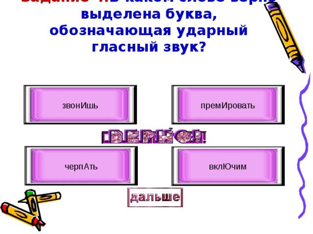 Задание 4. В каком слове верно выделена буква, обозначающая ударный гласный звук? звонИшь премИровать черпАть вклЮчим