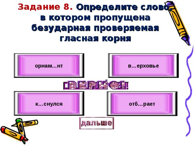 Задание 8. Определите слово, в котором пропущена безударная проверяемая гласная корня в…ерховье орнам…нт к…снулся отб…рает