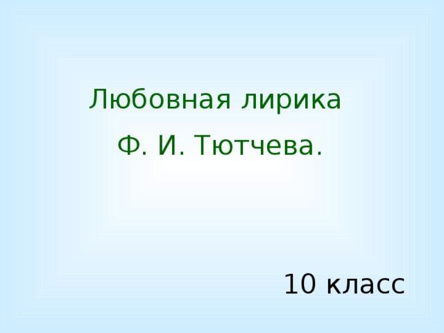 Любовная лирика Ф. И. Тютчева. 10 класс