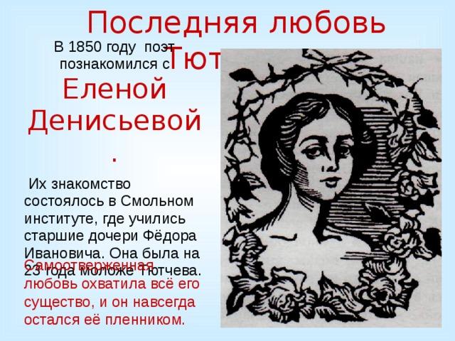 Последняя любовь Тютчева. В 1850 году поэт познакомился с Еленой Денисьевой.  Их знакомство состоялось в Смольном институте, где учились старшие дочери Фёдора Ивановича. Она была на 23 года моложе Тютчева. Самоотверженная любовь охватила всё его существо, и он навсегда остался её пленником.