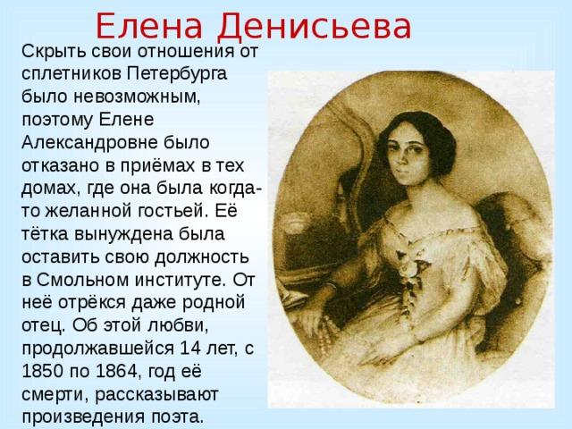 Елена Денисьева Скрыть свои отношения от сплетников Петербурга было невозможным, поэтому Елене Александровне было отказано в приёмах в тех домах, где она была когда-то желанной гостьей. Её тётка вынуждена была оставить свою должность в Смольном институте. От неё отрёкся даже родной отец. Об этой любви, продолжавшейся 14 лет, с 1850 по 1864, год её смерти, рассказывают произведения поэта.