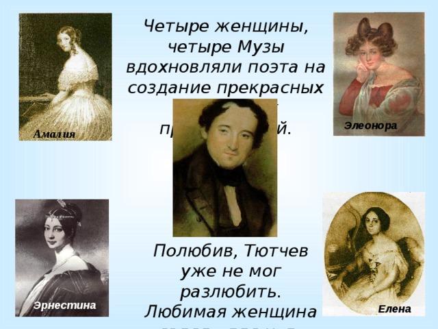 Четыре женщины, четыре Музы вдохновляли поэта на создание прекрасных лирических произведений. Элеонора Амалия  Полюбив, Тютчев уже не мог разлюбить. Любимая женщина являла для него воплощение целого мира. Эрнестина Елена
