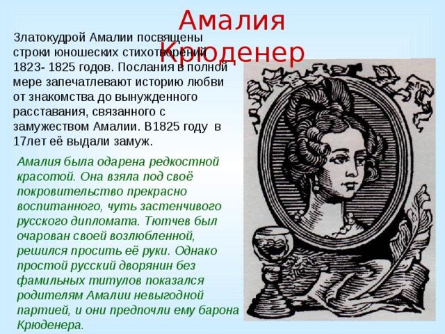 Амалия Крюденер Златокудрой Амалии посвящены строки юношеских стихотворений 1823- 1825 годов. Послания в полной мере запечатлевают историю любви от знакомства до вынужденного расставания, связанного с замужеством Амалии. В1825 году в 17лет её выдали замуж. Амалия была одарена редкостной красотой. Она взяла под своё покровительство прекрасно воспитанного, чуть застенчивого русского дипломата. Тютчев был очарован своей возлюбленной, решился просить её руки. Однако простой русский дворянин без фамильных титулов показался родителям Амалии невыгодной партией, и они предпочли ему барона Крюденера.