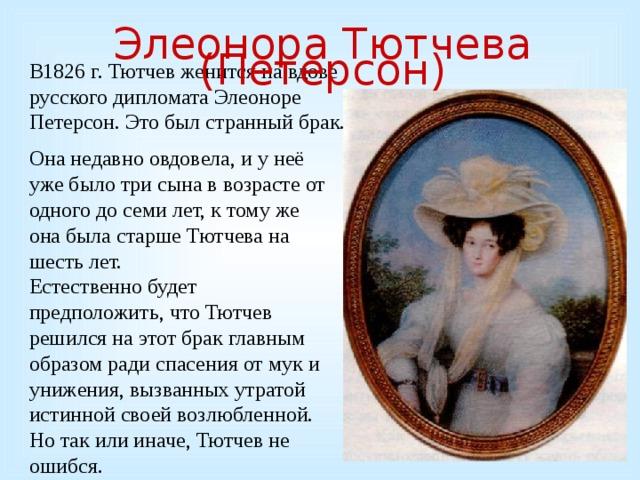 Элеонора Тютчева (Петерсон) В1826 г. Тютчев женится на вдове русского дипломата Элеоноре Петерсон. Это был странный брак. Она недавно овдовела, и у неё уже было три сына в возрасте от одного до семи лет, к тому же она была старше Тютчева на шесть лет. Естественно будет предположить, что Тютчев решился на этот брак главным образом ради спасения от мук и унижения, вызванных утратой истинной своей возлюбленной. Но так или иначе, Тютчев не ошибся.