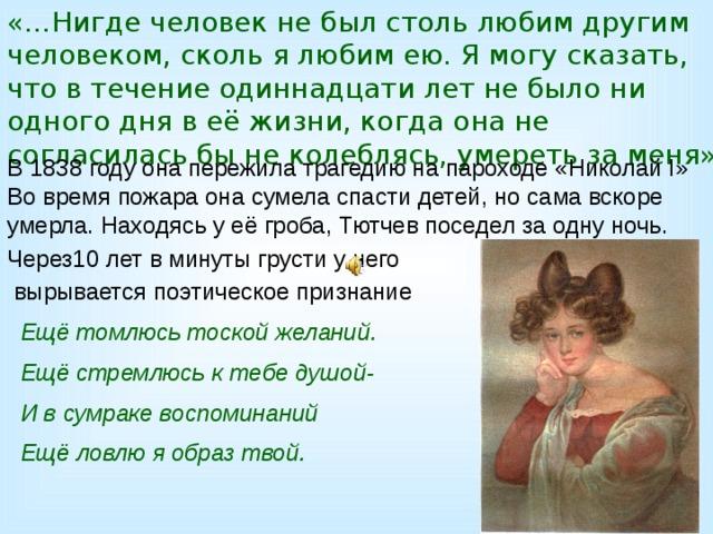 «…Нигде человек не был столь любим другим человеком, сколь я любим ею. Я могу сказать, что в течение одиннадцати лет не было ни одного дня в её жизни, когда она не согласилась бы не колеблясь, умереть за меня» В 1838 году она пережила трагедию на пароходе «Николай I» Во время пожара она сумела спасти детей, но сама вскоре умерла. Находясь у её гроба, Тютчев поседел за одну ночь. Через10 лет в минуты грусти у него  вырывается поэтическое признание  Ещё томлюсь тоской желаний.  Ещё стремлюсь к тебе душой-  И в сумраке воспоминаний  Ещё ловлю я образ твой.