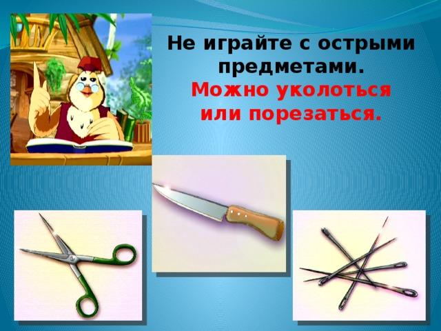 Не играйте с острыми предметами. Можно уколоться или порезаться.