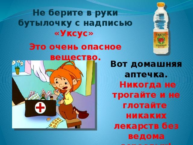 Не берите в руки бутылочку с надписью «Уксус»  Это очень опасное вещество. Вот домашняя аптечка.  Никогда не трогайте и не глотайте никаких лекарств без ведома взрослых!