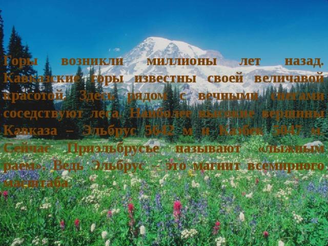 Горы возникли миллионы лет назад. Кавказские горы известны своей величавой красотой. Здесь рядом с вечными снегами соседствуют леса. Наиболее высокие вершины Кавказа – Эльбрус 5642 м и Казбек 5047 м. Сейчас Приэльбрусье называют «лыжным раем». Ведь Эльбрус – это магнит всемирного масштаба.
