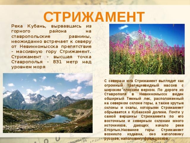Стрижамент Река Кубань, вырвавшись из горного района на ставропольские равнины, неожиданно встречает к северу от Невинномысска препятствие - массивную гору Стрижамент. Стрижамент - высшая точка Ставрополья - 831 метр над уровнем моря С севера и юга Стрижамент выглядит как огромный трапециевидный массив с широким плоским верхом. По дороге из Ставрополя в Невинномысск виден обширный Темный лес, расположенный на северном склоне горы, а также крутые склоны и скалы, которыми Стрижамент обрывается к Кубанской долине. Почти у самой вершины Стрижамента по его восточным и северным склонам много источников, дающих начало реке Егорлык.Название горы Стрижамент возникло издавна, оно наполовину русское, наполовину французское.