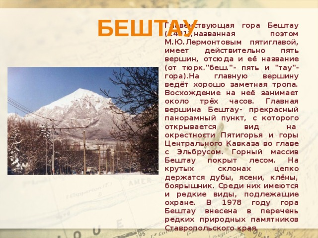Бештау Главенствующая гора Бештау (1401),названная поэтом М.Ю.Лермонтовым пятиглавой, имеет действительно пять вершин, отсюда и её название (от тюрк.