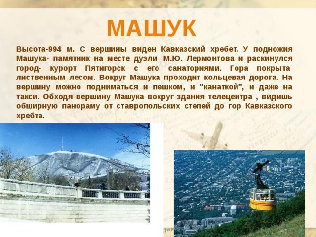 Машук Высота-994 м. С вершины виден Кавказский хребет. У подножия Машука- памятник на месте дуэли М.Ю. Лермонтова и раскинулся город- курорт Пятигорск с его санаториями. Гора покрыта лиственным лесом. Вокруг Машука проходит кольцевая дорога. На вершину можно подниматься и пешком, и