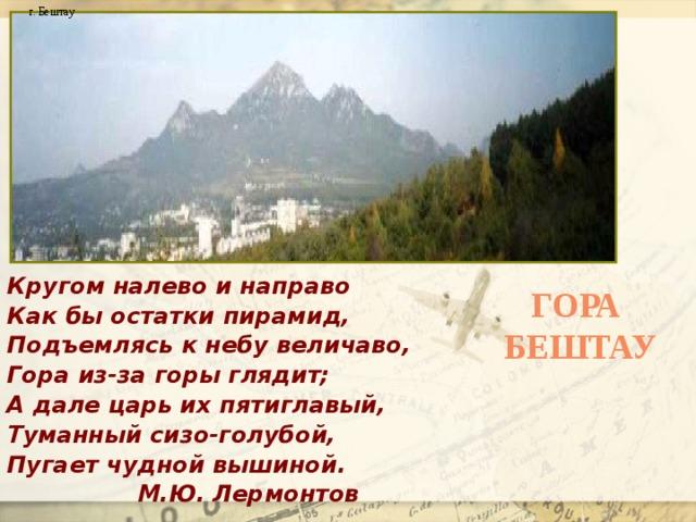 г. Бештау Кругом налево и направо Как бы остатки пирамид, Подъемлясь к небу величаво, Гора из-за горы глядит; А дале царь их пятиглавый, Туманный сизо-голубой, Пугает чудной вышиной.  М.Ю. Лермонтов Гора Бештау