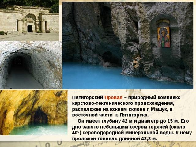 Пятигорский Провал – природный комплекс карстово-тектонического происхождения, расположен на южном склоне г. Машук, в восточной части г. Пятигорска.  Он имеет глубину 42 м и диаметр до 15 м. Его дно занято небольшим озером горячей (около 40°) сероводородной минеральной воды. К нему проложен тоннель длинной 43,8 м.