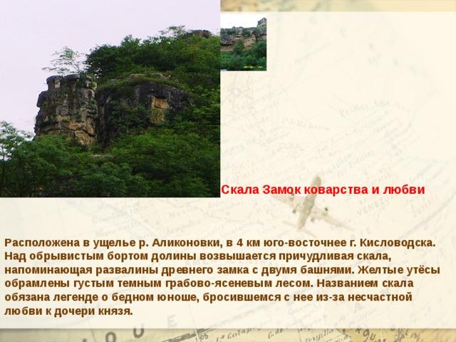 Скала Замок коварства и любви Расположена в ущелье р. Аликоновки, в 4 км юго-восточнее г. Кисловодска. Над обрывистым бортом долины возвышается причудливая скала, напоминающая развалины древнего замка с двумя башнями. Желтые утёсы обрамлены густым темным грабово-ясеневым лесом. Названием скала обязана легенде о бедном юноше, бросившемся с нее из-за несчастной любви к дочери князя.