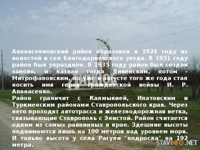 Апанасенковский район образован в 1924 году из волостей и сел Благодарненского уезда. В 1931 году район был упразднен. В 1935 году район был создан заново, и назван тогда Дивенским, потом - Митрофановским, но уже в августе того же года стал носить имя героя гражданской войны И. Р. Апанасенко.  Район граничит с Калмыкией, Ипатовским и Туркменским районами Ставропольского края. Через него проходят автотрасса и железнодорожная ветка, связывающие Ставрополь с Элистой. Район считается одним из самых равнинных в крае. Здешние высоты поднимаются лишь на 100 метров над уровнем моря. И только высота у села Рагули