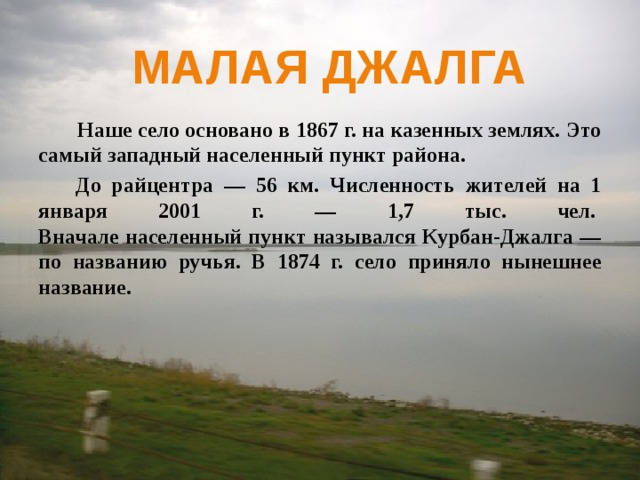 Малая джалга  Наше село основано в 1867 г. на казенных землях. Это самый западный населенный пункт района.  До райцентра — 56 км. Численность жителей на 1 января 2001 г. — 1,7 тыс. чел.  Вначале населенный пункт назывался Курбан-Джалга — по названию ручья. В 1874 г. село приняло нынешнее название.
