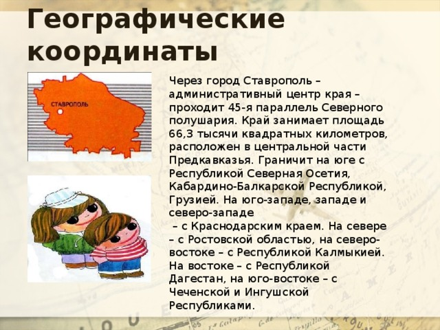 Географические координаты Через город Ставрополь – административный центр края – проходит 45-я параллель Северного полушария. Край занимает площадь 66,3 тысячи квадратных километров, расположен в центральной части Предкавказья. Граничит на юге с Республикой Северная Осетия, Кабардино-Балкарской Республикой, Грузией. На юго-западе, западе и северо-западе – с Краснодарским краем. На севере – с Ростовской областью, на северо-востоке – с Республикой Калмыкией. На востоке – с Республикой Дагестан, на юго-востоке – с Чеченской и Ингушской Республиками.