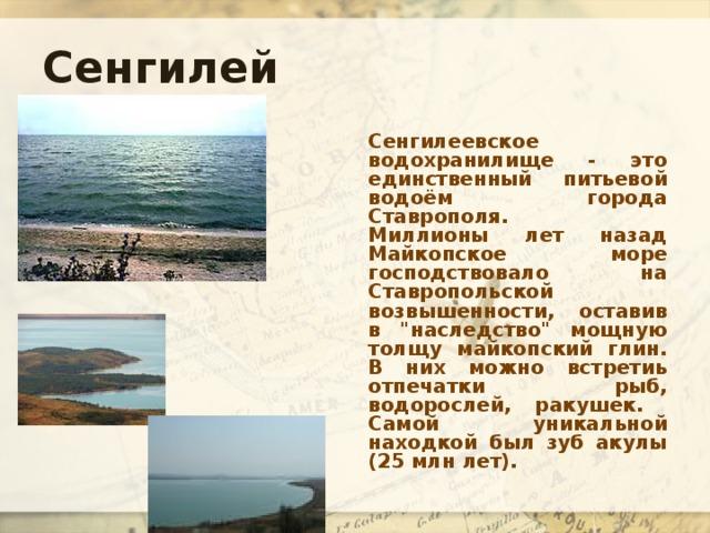 Сенгилей Сенгилеевское водохранилище - это единственный питьевой водоём города Ставрополя.  Миллионы лет назад Майкопское море господствовало на Ставропольской возвышенности, оставив в