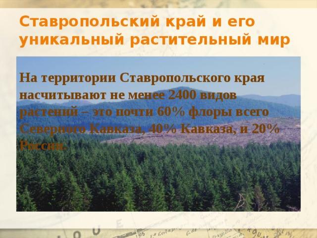 Ставропольский край и его уникальный растительный мир На территории Ставропольского края насчитывают не менее 2400 видов растений – это почти 60% флоры всего Северного Кавказа, 40% Кавказа, и 20% России.