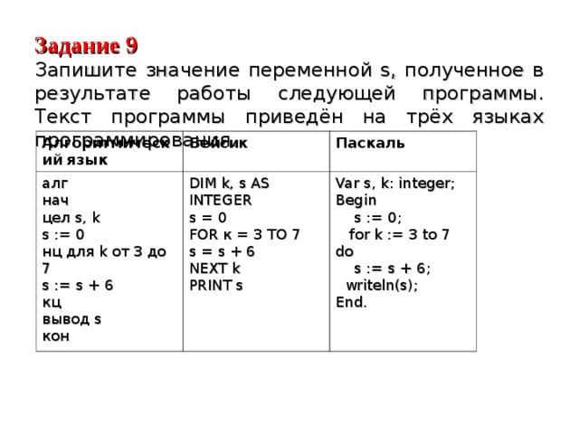 Задание 9  Запишите значение переменной s, полученное в результате работы следующей программы. Текст программы приведён на трёх языках программирования. Алгоритмический язык Бейсик алг нач цел s, k s := 0 нц для k от 3 до 7 s := s + 6 кц вывод s кон Паскаль DIM k, s AS INTEGER s = 0 FOR к = 3 TO 7 s = s + 6 NEXT k PRINT s Var  s,  k: integer; Begin  s := 0;  for k := 3 to 7 do  s := s + 6;  writeln(s); End.