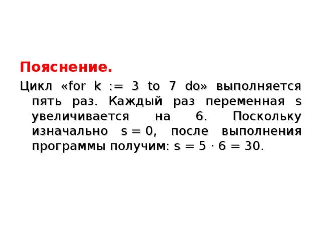 Пояснение. Цикл «for k := 3 to 7 do» выполняется пять раз. Каждый раз переменная s увеличивается на 6. Поскольку изначально s=0, после выполнения программы получим: s=5·6=30.