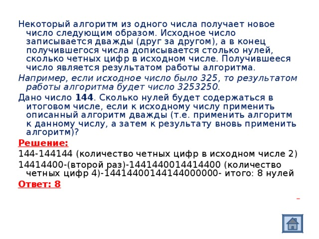 Некоторый алгоритм из одного числа получает новое число следующим образом. Исходное число записывается дважды (друг за другом), а в конец получившегося числа дописывается столько нулей, сколько четных цифр в исходном числе. Получившееся число является результатом работы алгоритма. Например, если исходное число было 325, то результатом работы алгоритма будет число 3253250. Дано число 144 . Сколько нулей будет содержаться в итоговом числе, если к исходному числу применить описанный алгоритм дважды (т.е. применить алгоритм к данному числу, а затем к результату вновь применить алгоритм)? Решение: 144-144144 (количество четных цифр в исходном числе 2) 14414400-(второй раз)-1441440014414400 (количество четных цифр 4)-14414400144144000000- итого: 8 нулей Ответ: 8