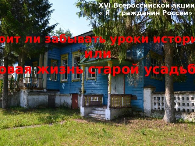 XVI Всероссийской акции « Я – гражданин России» Стоит ли забывать уроки истории? или Новая жизнь старой усадьбы