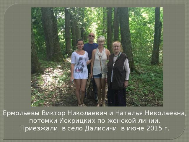 Ермольевы Виктор Николаевич и Наталья Николаевна, потомки Искрицких по женской линии. Приезжали в село Далисичи в июне 2015 г.